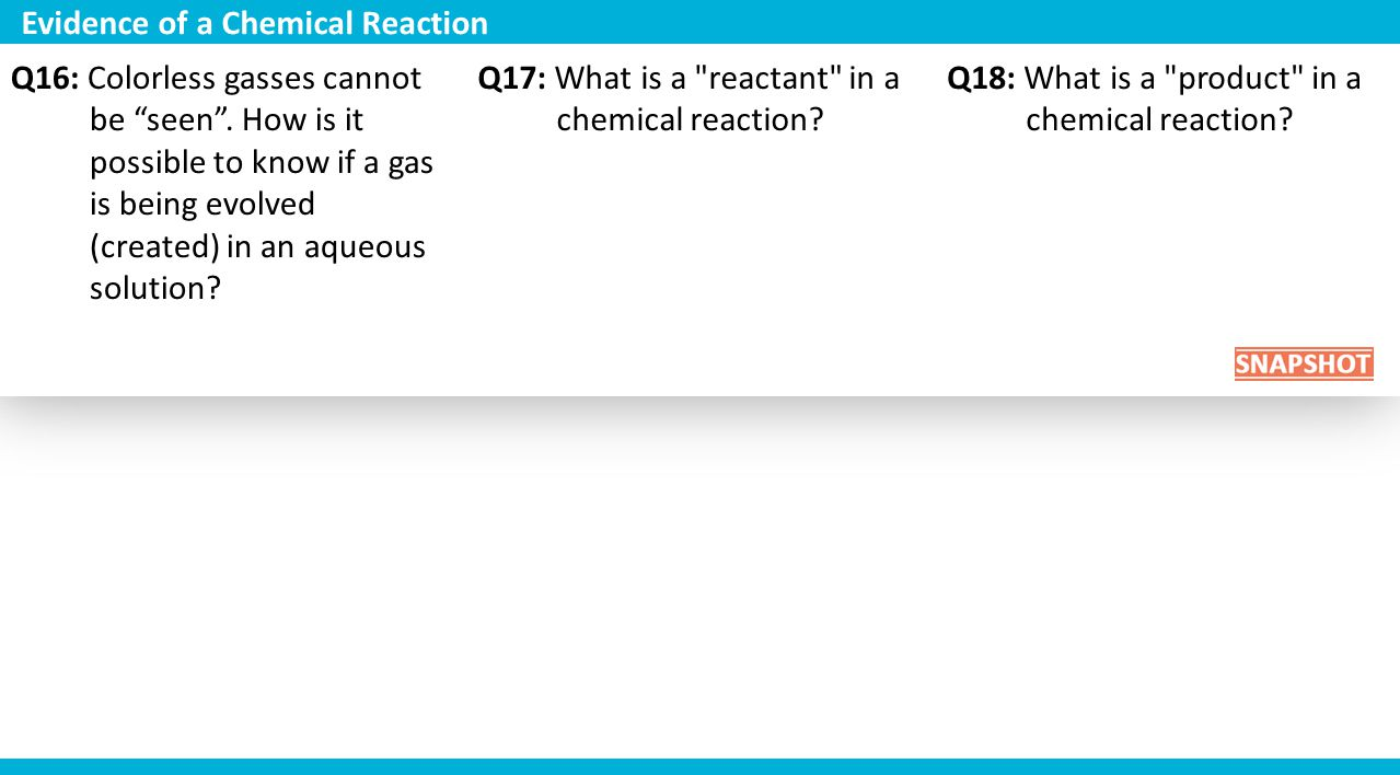 "Q16: Colorless gasses cannot be ""seen"". How is it possible to know if a gas is being evolved (created) in an aqueous solution? Q17: What is a"