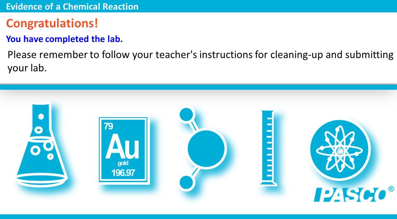 You have completed the lab. Congratulations! Please remember to follow your teacher's instructions for cleaning-up and submitting your lab. Evidence o