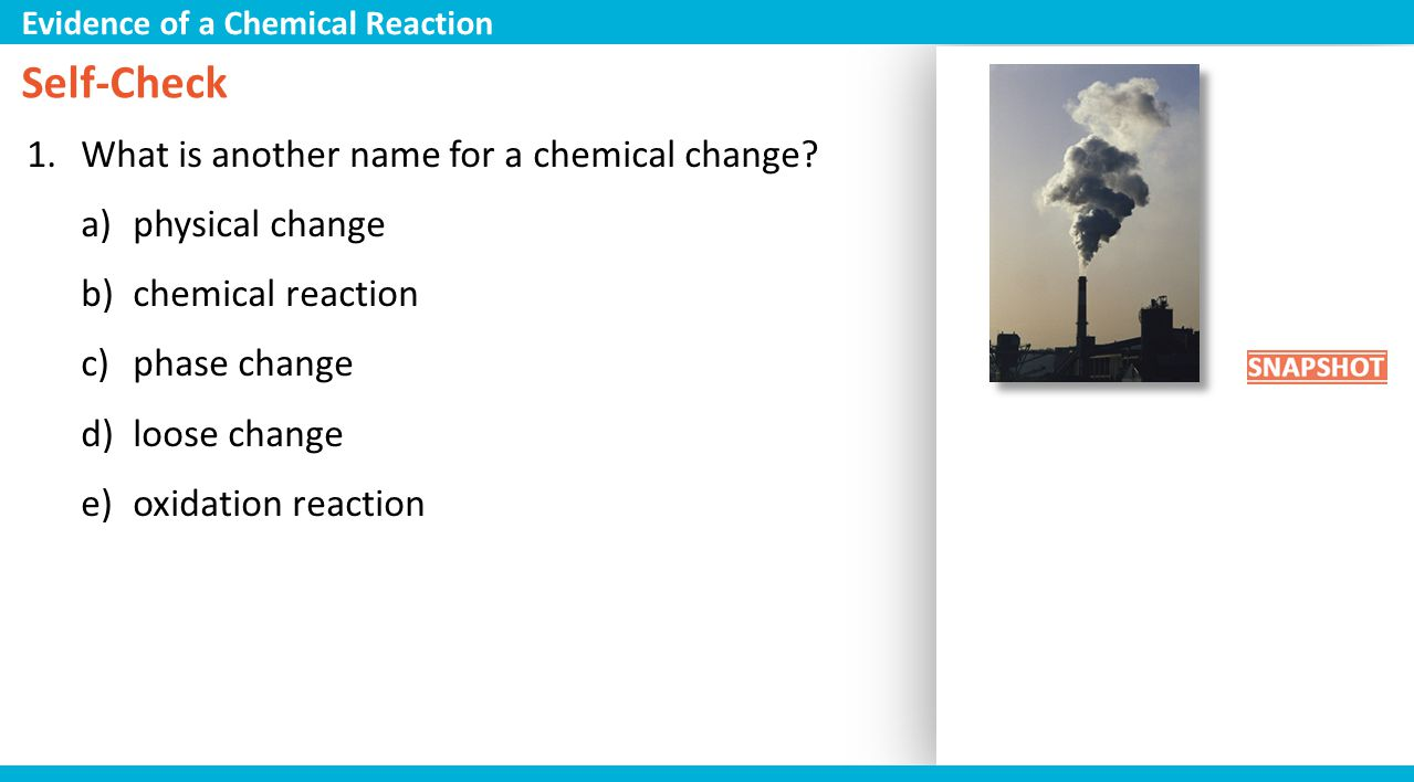 Self-Check 1.What is another name for a chemical change? a)physical change b)chemical reaction c)phase change d)loose change e)oxidation reaction Evid