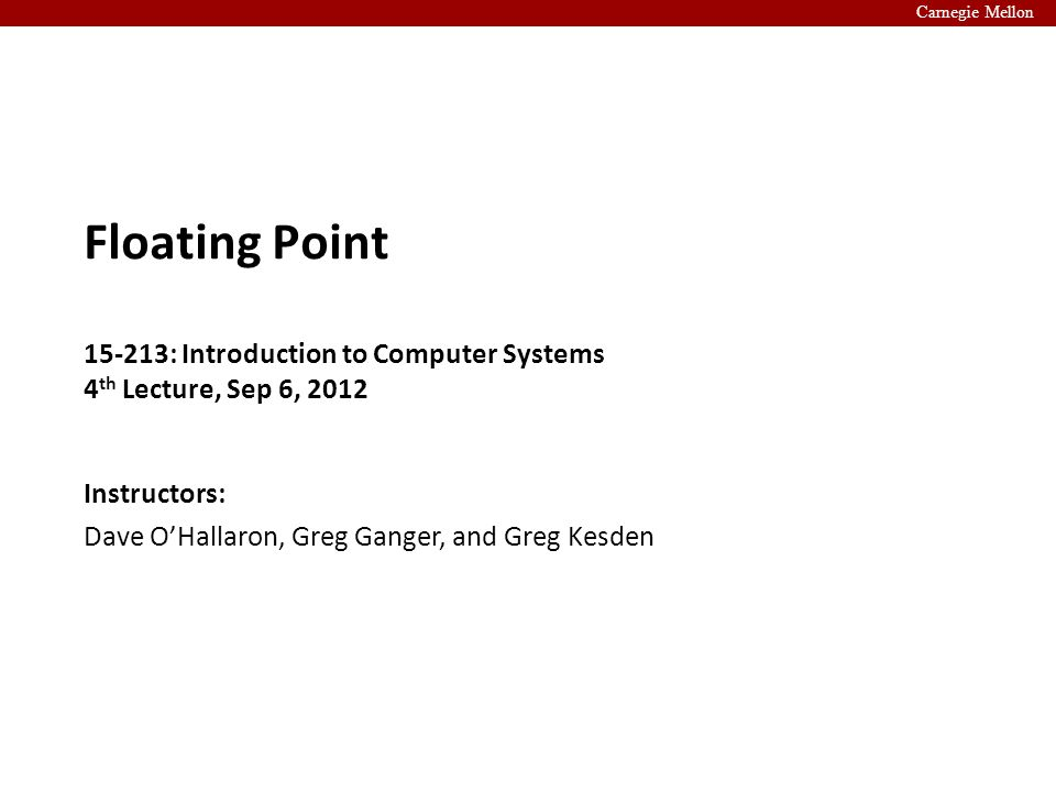 Carnegie Mellon Instructors: Dave O'Hallaron, Greg Ganger, and Greg Kesden Floating Point 15-213: Introduction to Computer Systems 4 th Lecture, Sep 6