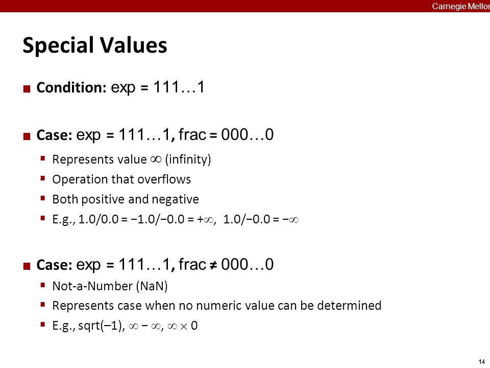 14 Carnegie Mellon Special Values Condition: exp = 111…1 Case: exp = 111…1, frac = 000…0  Represents value  (infinity)  Operation that overflows 