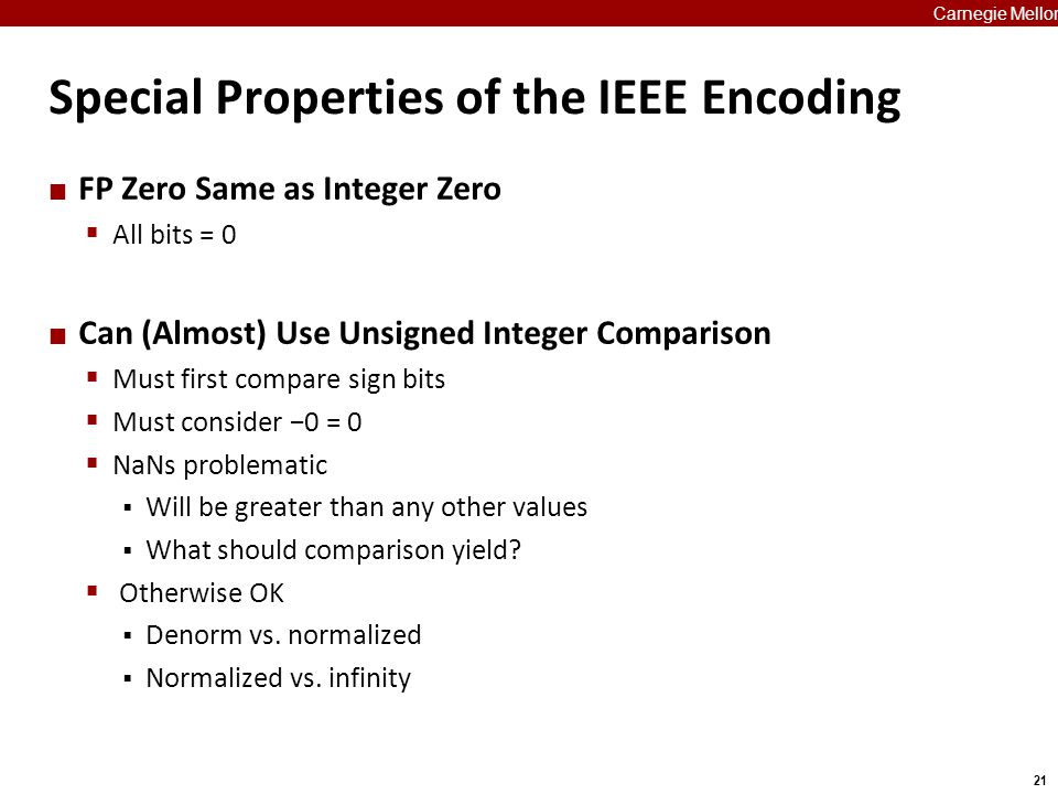 21 Carnegie Mellon Special Properties of the IEEE Encoding FP Zero Same as Integer Zero  All bits = 0 Can (Almost) Use Unsigned Integer Comparison 