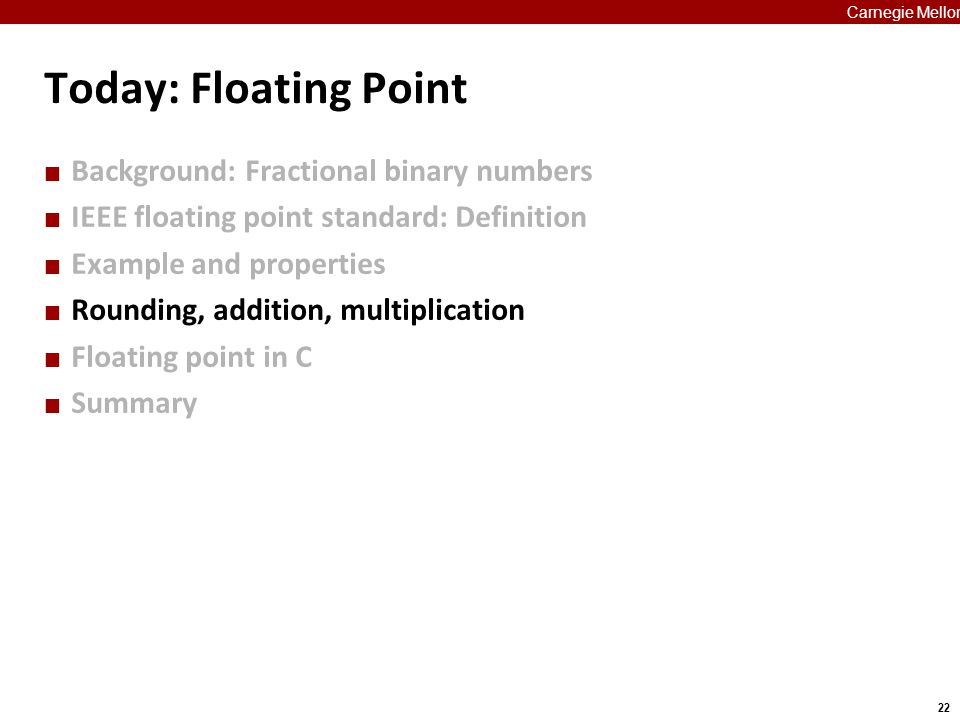 22 Carnegie Mellon Today: Floating Point Background: Fractional binary numbers IEEE floating point standard: Definition Example and properties Roundin