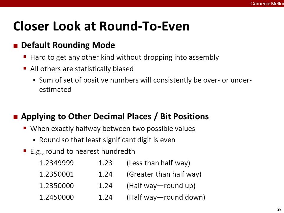 25 Carnegie Mellon Closer Look at Round-To-Even Default Rounding Mode  Hard to get any other kind without dropping into assembly  All others are sta