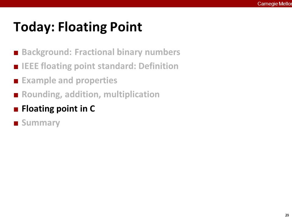 29 Carnegie Mellon Today: Floating Point Background: Fractional binary numbers IEEE floating point standard: Definition Example and properties Roundin