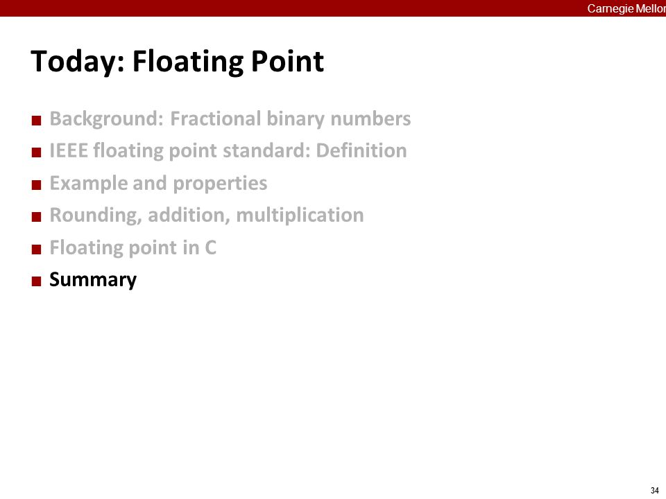 34 Carnegie Mellon Today: Floating Point Background: Fractional binary numbers IEEE floating point standard: Definition Example and properties Roundin