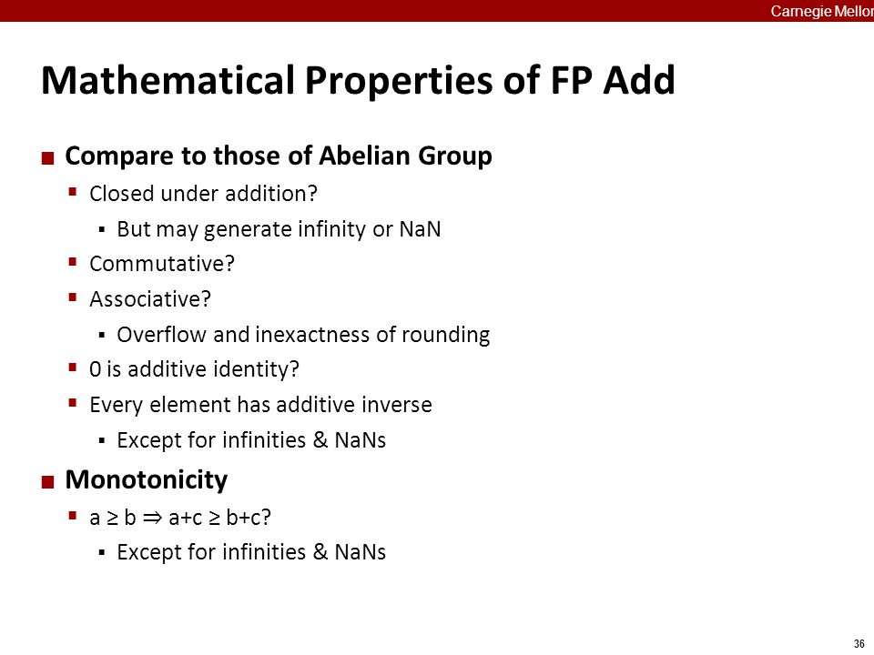 36 Carnegie Mellon Mathematical Properties of FP Add Compare to those of Abelian Group  Closed under addition?  But may generate infinity or NaN  C