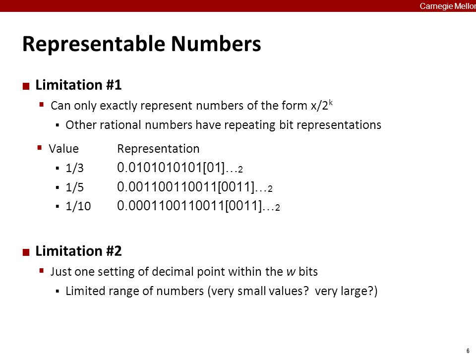 6 Carnegie Mellon Representable Numbers Limitation #1  Can only exactly represent numbers of the form x/2 k  Other rational numbers have repeating b