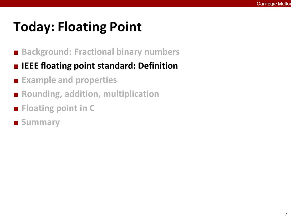 38 Carnegie Mellon Creating Floating Point Number Steps  Normalize to have leading 1  Round to fit within fraction  Postnormalize to deal with effects of rounding Case Study  Convert 8-bit unsigned numbers to tiny floating point format Example Numbers 12810000000 1500001101 3300010001 3500010011 13810001010 6300111111 sexpfrac 14-bits3-bits