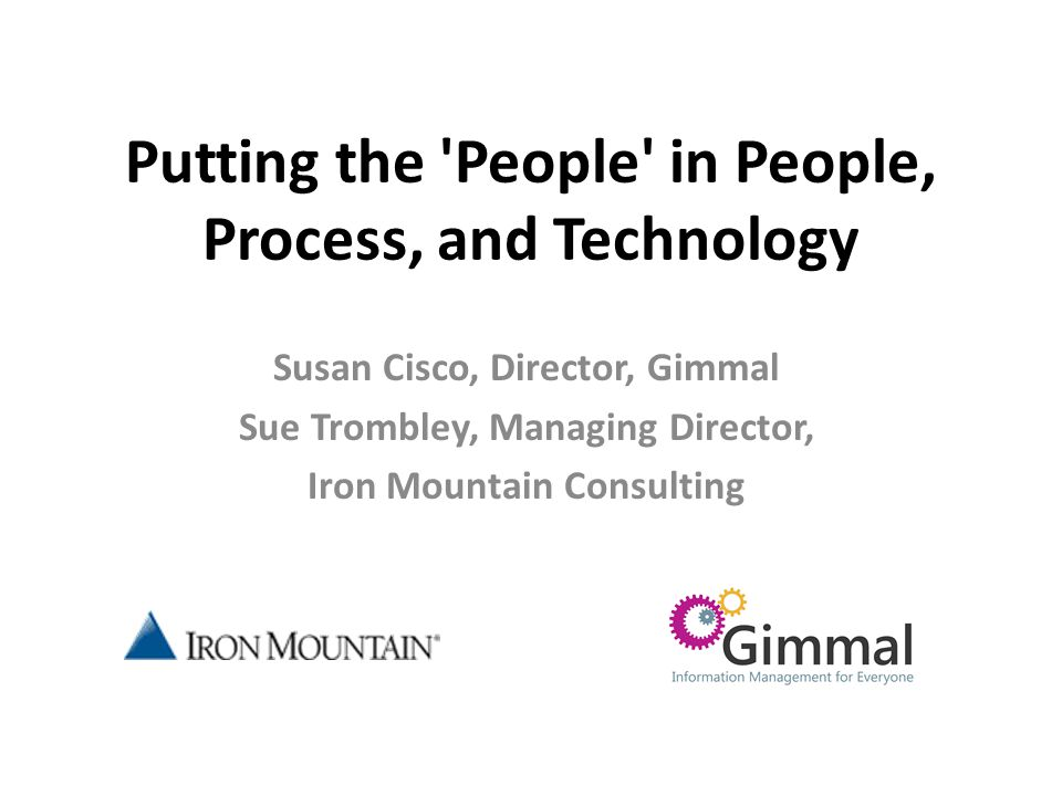 Putting the People in People, Process, and Technology Susan Cisco, Director, Gimmal Sue Trombley, Managing Director, Iron Mountain Consulting