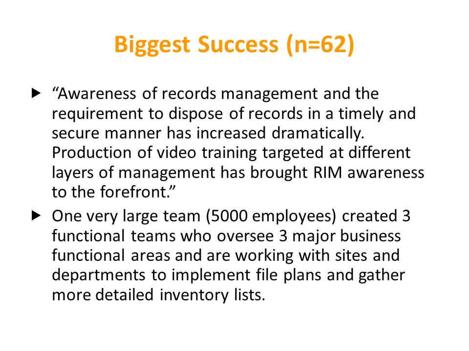 """Biggest Success (n=62)  """"Awareness of records management and the requirement to dispose of records in a timely and secure manner has increased dramat"""