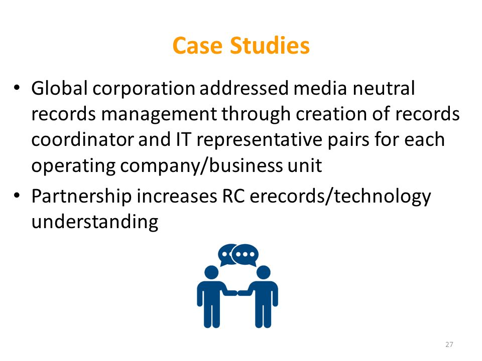 Case Studies Global corporation addressed media neutral records management through creation of records coordinator and IT representative pairs for each operating company/business unit Partnership increases RC erecords/technology understanding 27