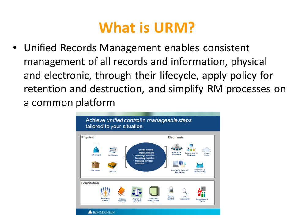 What is URM? Unified Records Management enables consistent management of all records and information, physical and electronic, through their lifecycle