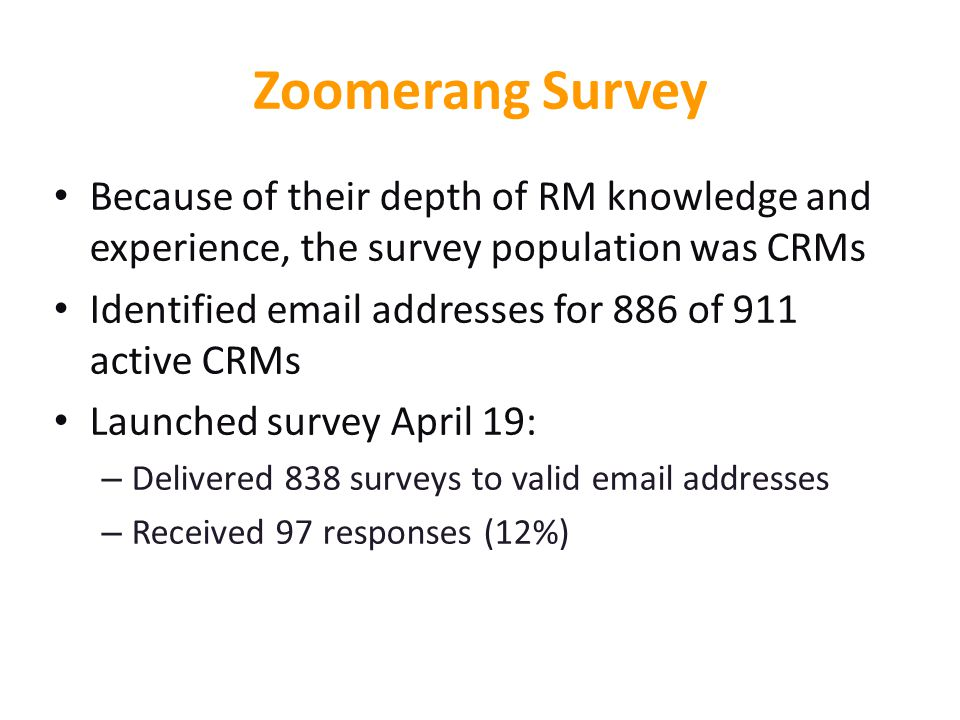 Zoomerang Survey Because of their depth of RM knowledge and experience, the survey population was CRMs Identified email addresses for 886 of 911 active CRMs Launched survey April 19: – Delivered 838 surveys to valid email addresses – Received 97 responses (12%)