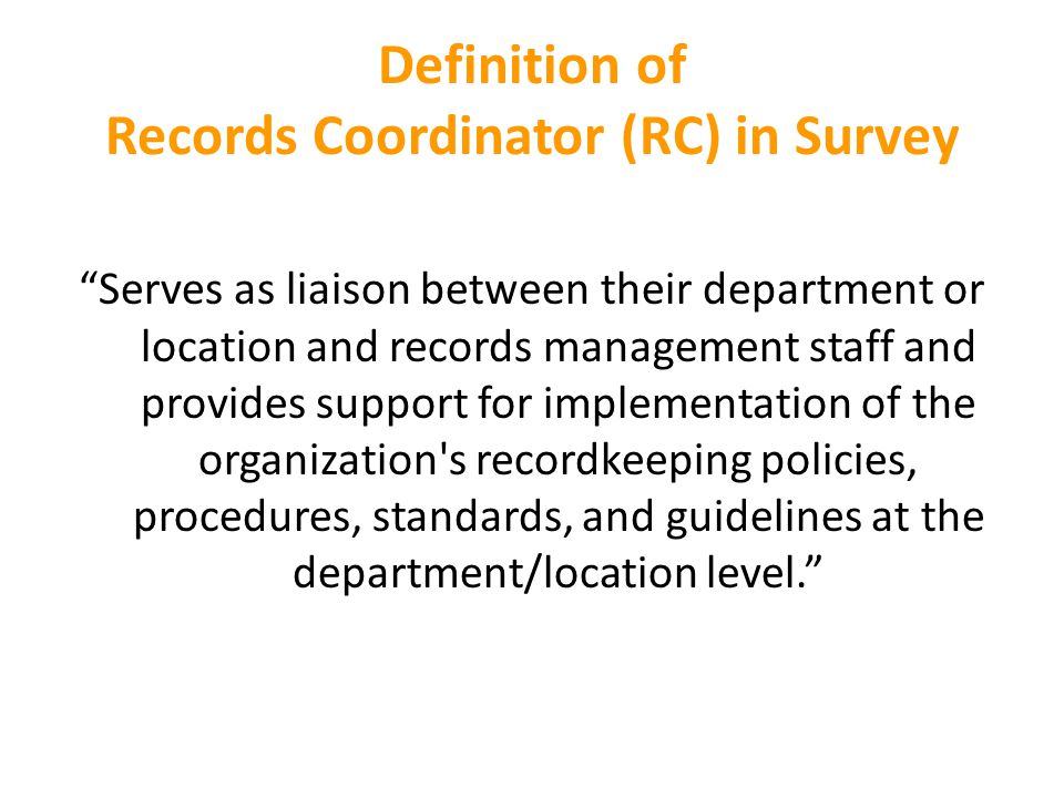 Definition of Records Coordinator (RC) in Survey Serves as liaison between their department or location and records management staff and provides support for implementation of the organization s recordkeeping policies, procedures, standards, and guidelines at the department/location level.