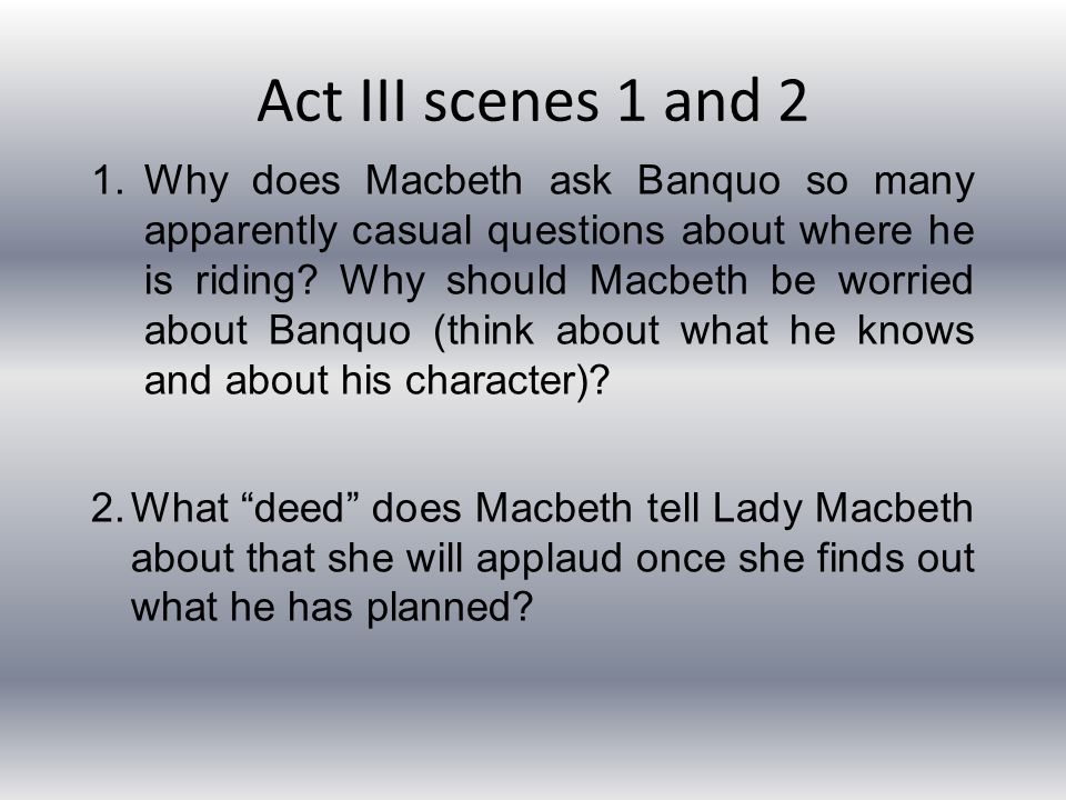 Act III scenes 1 and 2 1.Why does Macbeth ask Banquo so many apparently casual questions about where he is riding? Why should Macbeth be worried about
