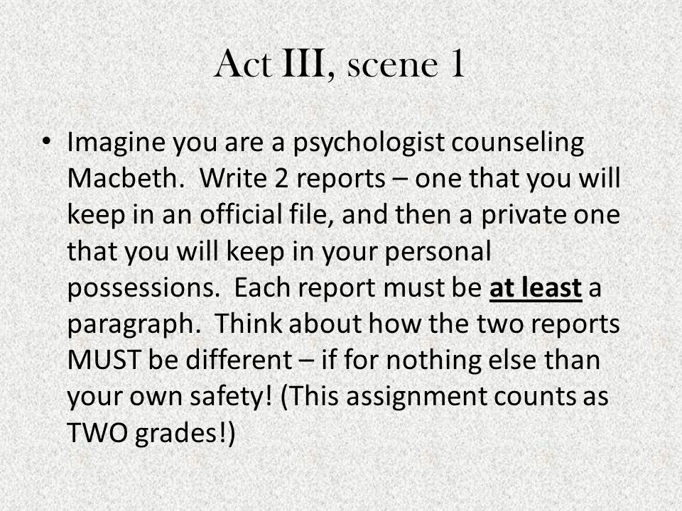 Act III, scene 1 Imagine you are a psychologist counseling Macbeth. Write 2 reports – one that you will keep in an official file, and then a private o