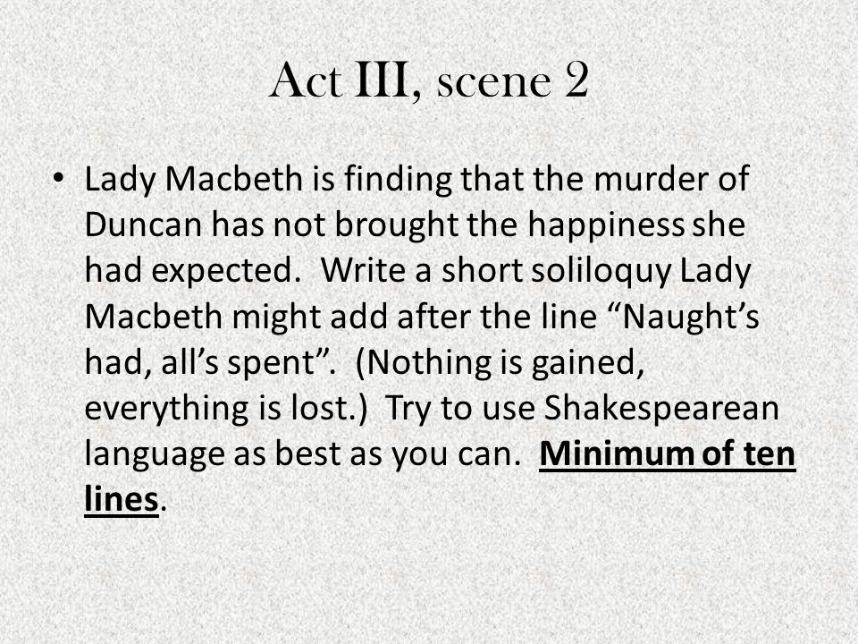 Act III, scene 2 Lady Macbeth is finding that the murder of Duncan has not brought the happiness she had expected. Write a short soliloquy Lady Macbet