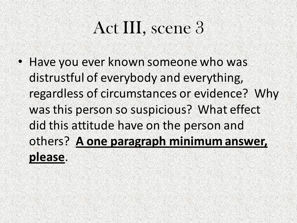 Act III, scene 3 Have you ever known someone who was distrustful of everybody and everything, regardless of circumstances or evidence? Why was this pe