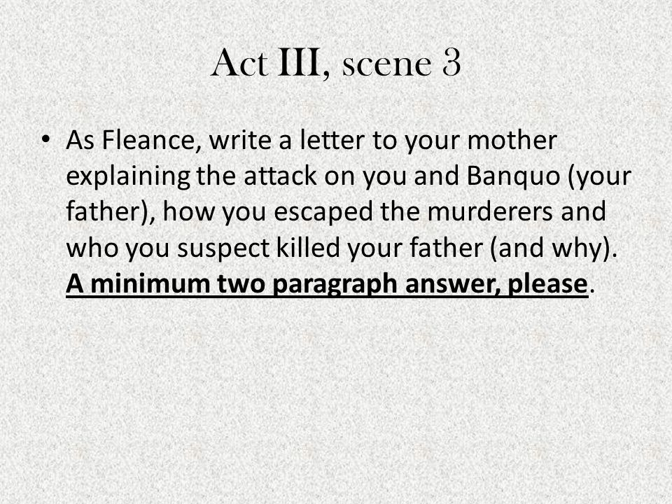 Act III, scene 3 As Fleance, write a letter to your mother explaining the attack on you and Banquo (your father), how you escaped the murderers and wh