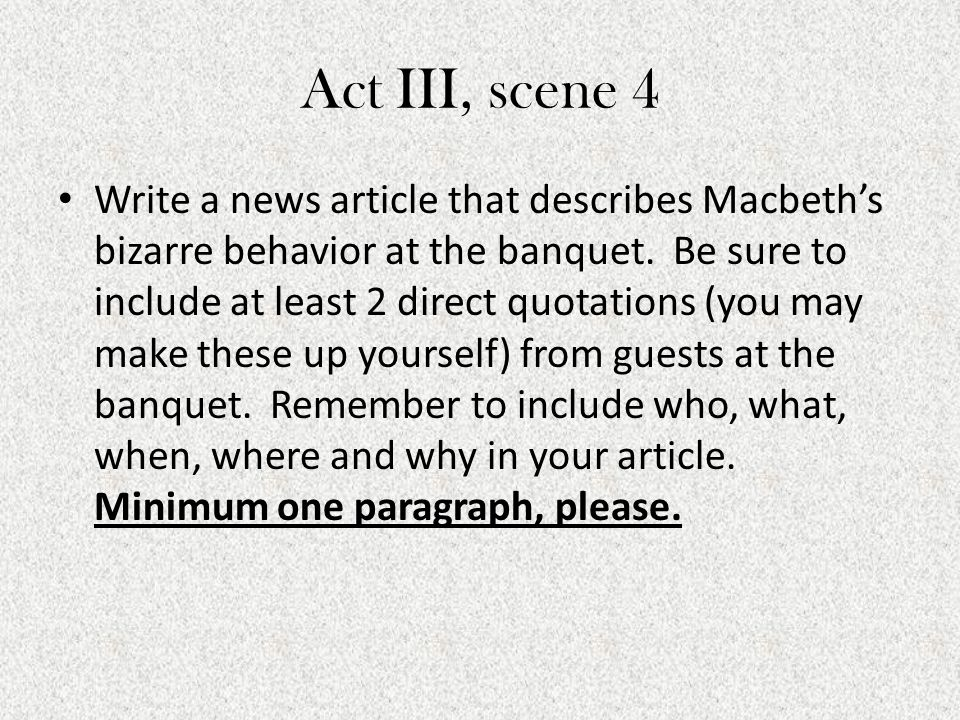 Act III, scene 4 Write a news article that describes Macbeth's bizarre behavior at the banquet. Be sure to include at least 2 direct quotations (you m