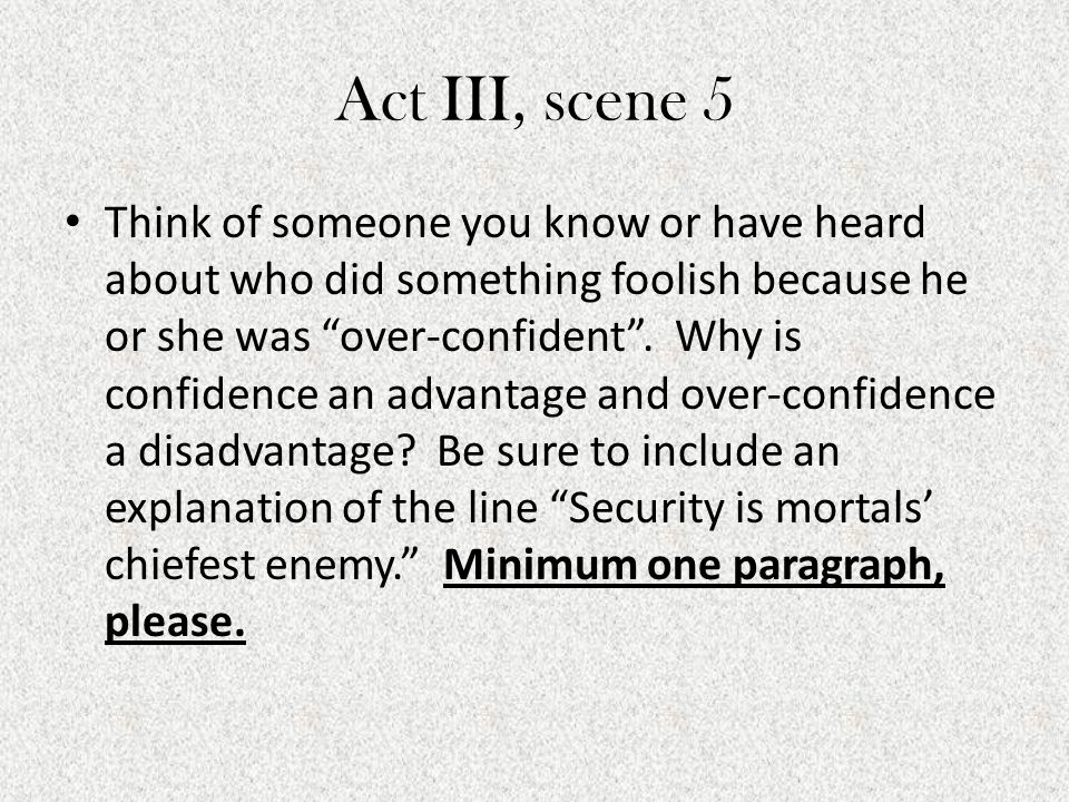 """Act III, scene 5 Think of someone you know or have heard about who did something foolish because he or she was """"over-confident"""". Why is confidence an"""