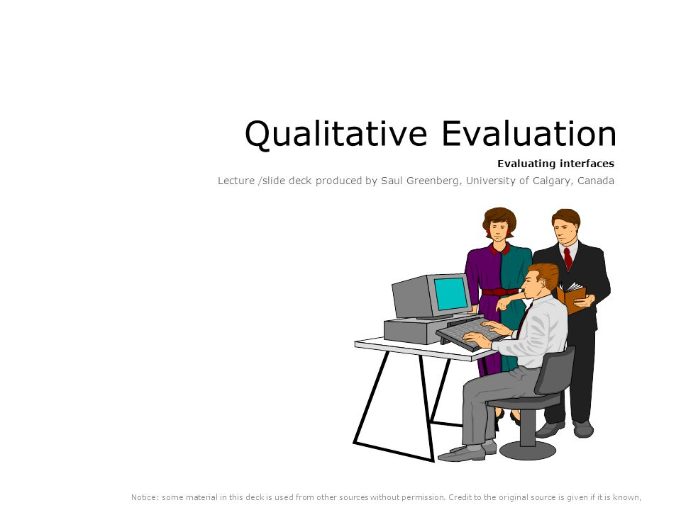 Qualitative Evaluation Evaluating interfaces Lecture /slide deck produced by Saul Greenberg, University of Calgary, Canada Notice: some material in this deck is used from other sources without permission.