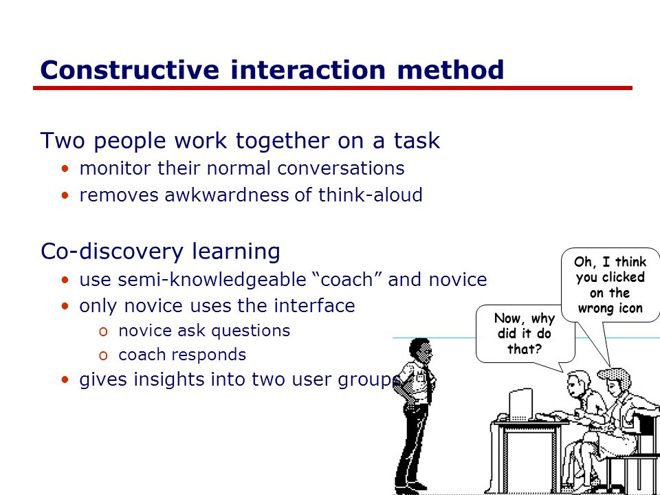 Constructive interaction method Two people work together on a task monitor their normal conversations removes awkwardness of think-aloud Co-discovery learning use semi-knowledgeable coach and novice only novice uses the interface onovice ask questions ocoach responds gives insights into two user groups Now, why did it do that.
