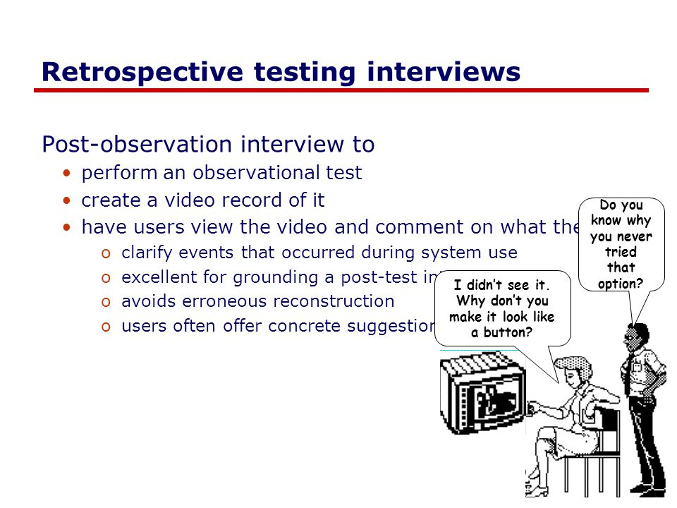 Retrospective testing interviews Post-observation interview to perform an observational test create a video record of it have users view the video and