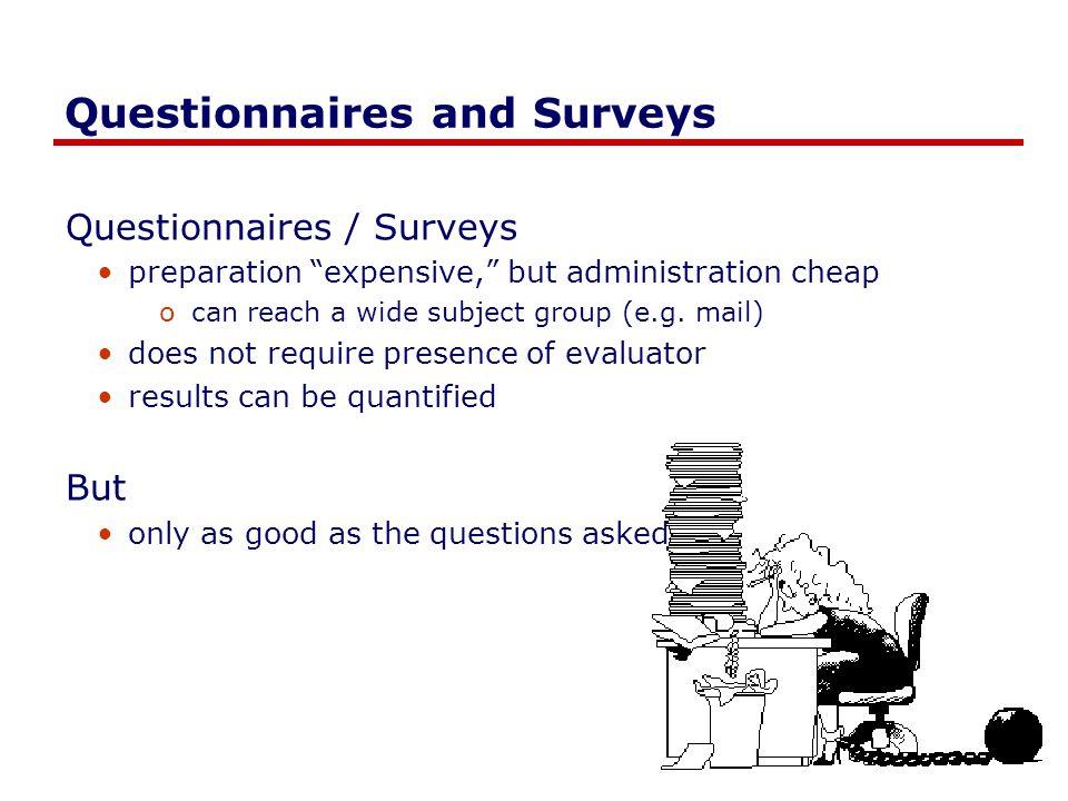 Questionnaires and Surveys Questionnaires / Surveys preparation expensive, but administration cheap ocan reach a wide subject group (e.g.