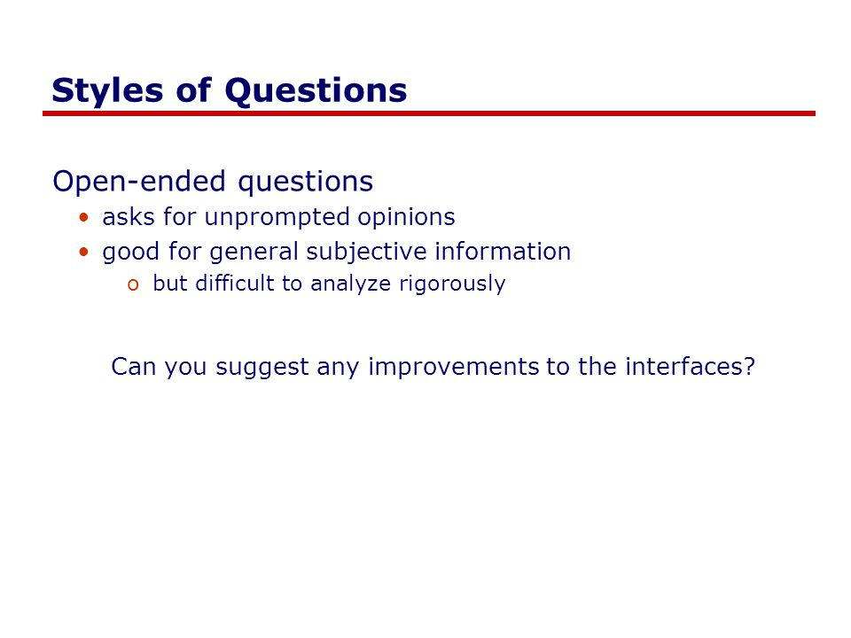 Styles of Questions Open-ended questions asks for unprompted opinions good for general subjective information obut difficult to analyze rigorously Can you suggest any improvements to the interfaces