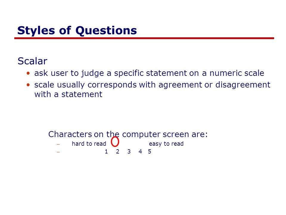 Styles of Questions Scalar ask user to judge a specific statement on a numeric scale scale usually corresponds with agreement or disagreement with a statement Characters on the computer screen are: – hard to read easy to read – 1 2 3 4 5