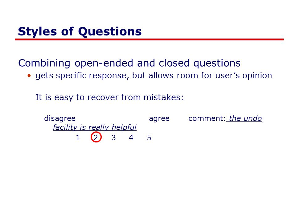 Styles of Questions Combining open-ended and closed questions gets specific response, but allows room for user's opinion It is easy to recover from mi