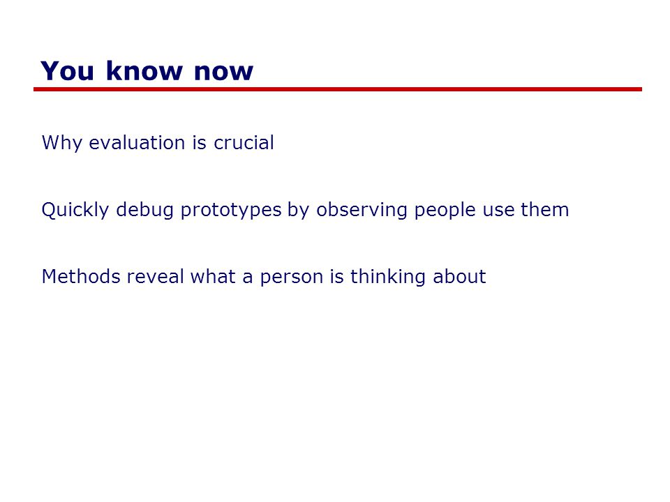 You know now Why evaluation is crucial Quickly debug prototypes by observing people use them Methods reveal what a person is thinking about