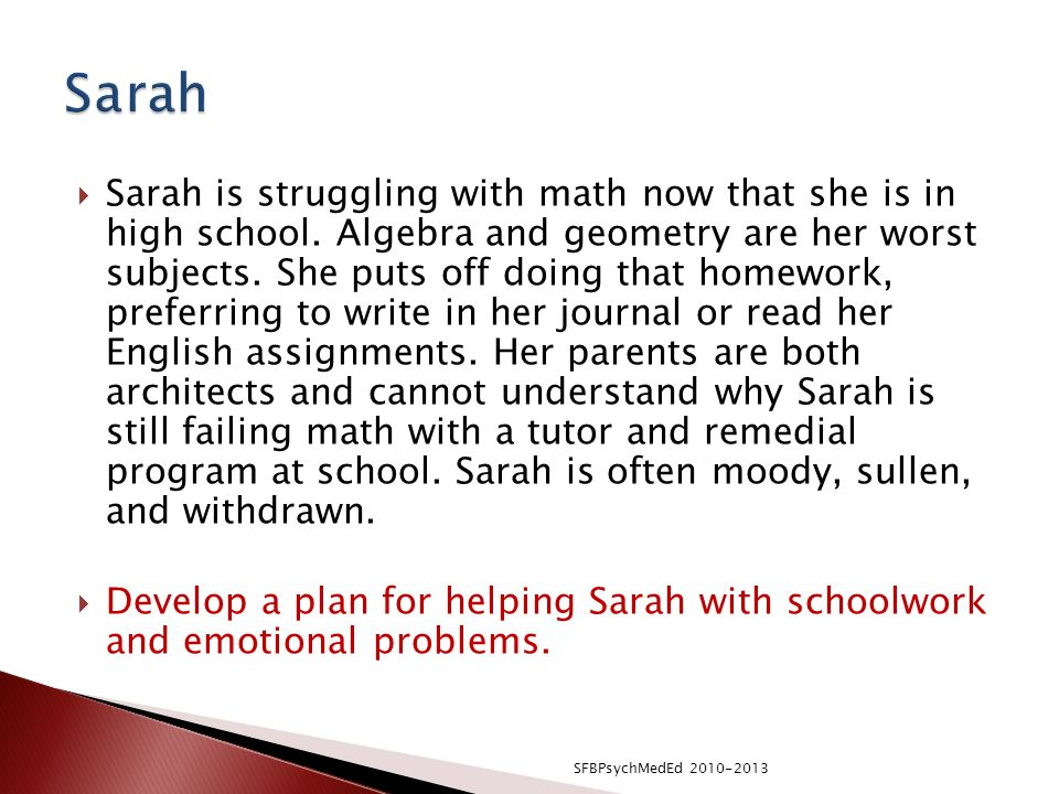  Sarah is struggling with math now that she is in high school.