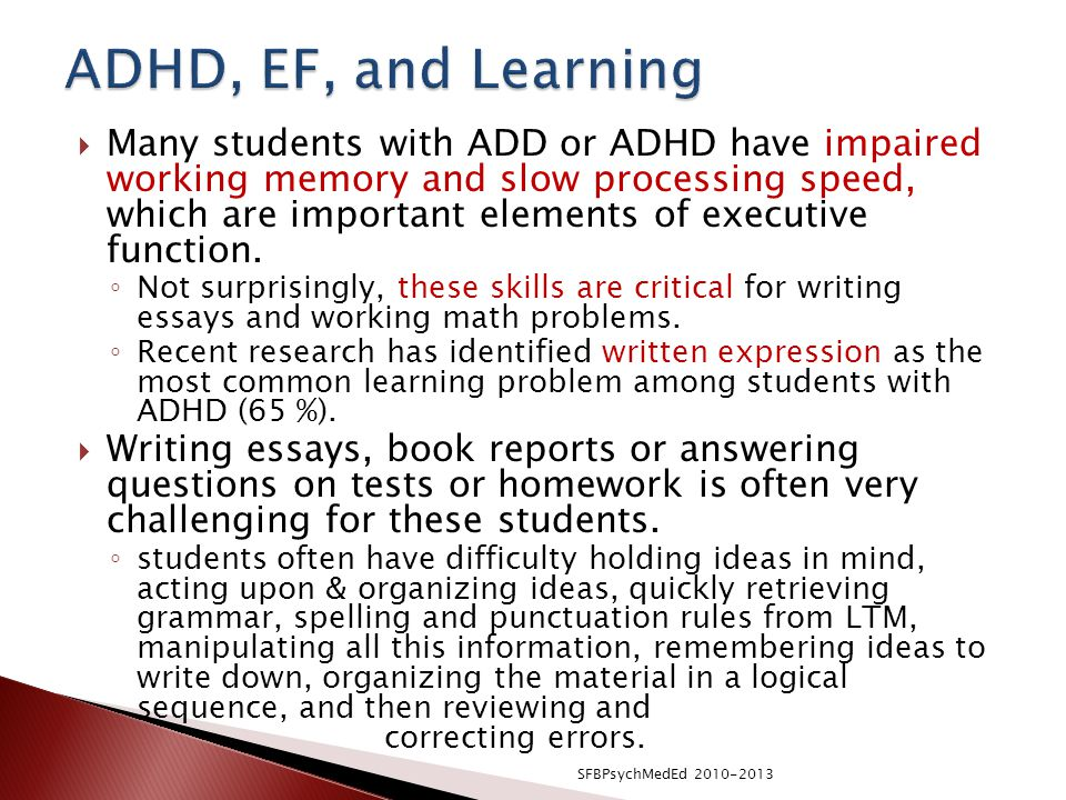  Many students with ADD or ADHD have impaired working memory and slow processing speed, which are important elements of executive function.