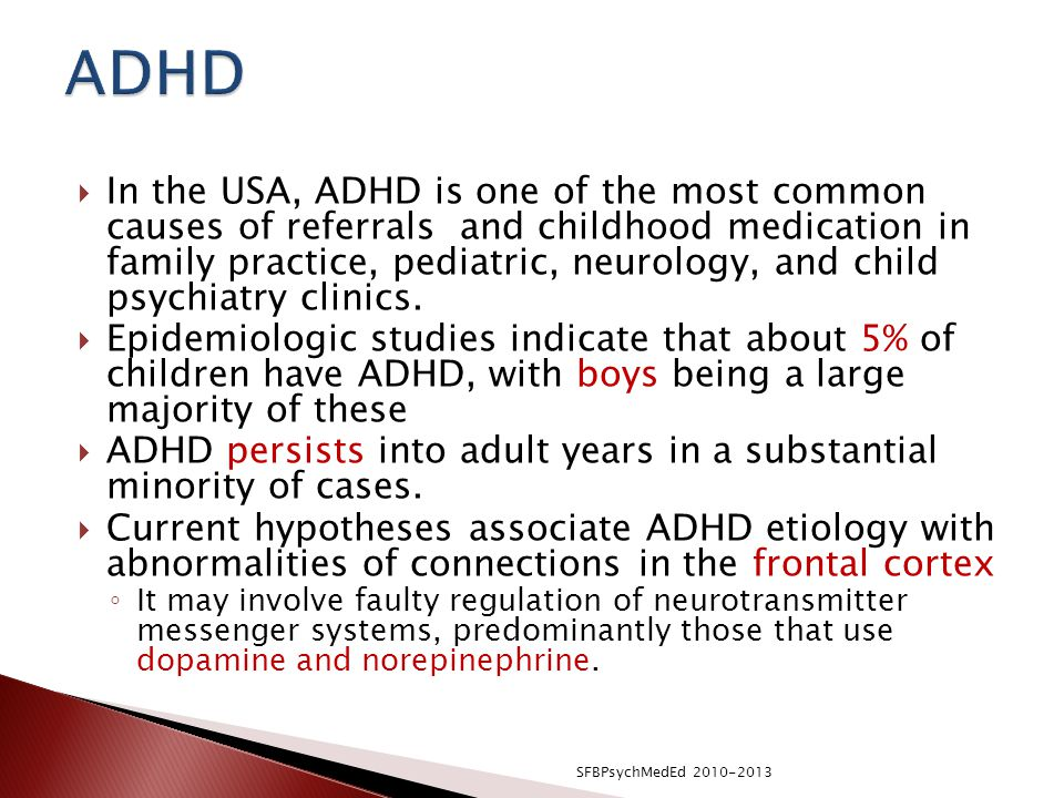  In the USA, ADHD is one of the most common causes of referrals and childhood medication in family practice, pediatric, neurology, and child psychiatry clinics.