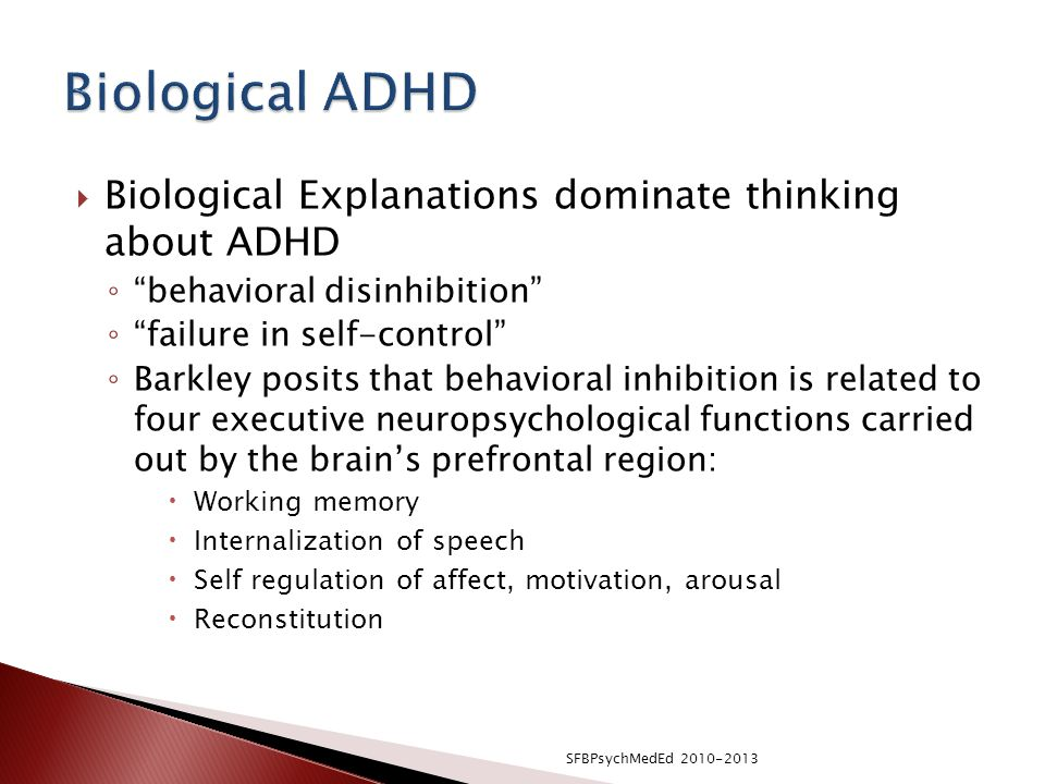  Biological Explanations dominate thinking about ADHD ◦ behavioral disinhibition ◦ failure in self-control ◦ Barkley posits that behavioral inhibition is related to four executive neuropsychological functions carried out by the brain's prefrontal region:  Working memory  Internalization of speech  Self regulation of affect, motivation, arousal  Reconstitution SFBPsychMedEd 2010-2013