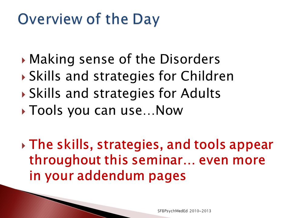  Making sense of the Disorders  Skills and strategies for Children  Skills and strategies for Adults  Tools you can use…Now  The skills, strategies, and tools appear throughout this seminar… even more in your addendum pages SFBPsychMedEd 2010-2013
