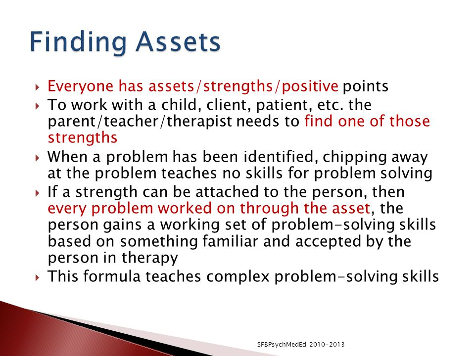  Everyone has assets/strengths/positive points  To work with a child, client, patient, etc.