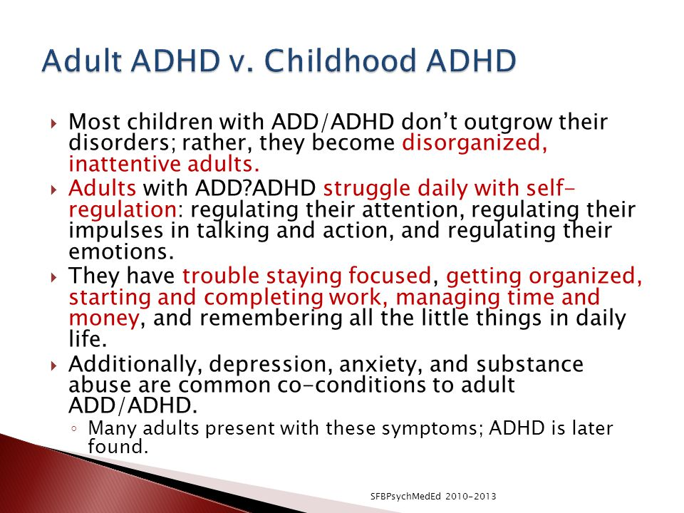  Most children with ADD/ADHD don't outgrow their disorders; rather, they become disorganized, inattentive adults.