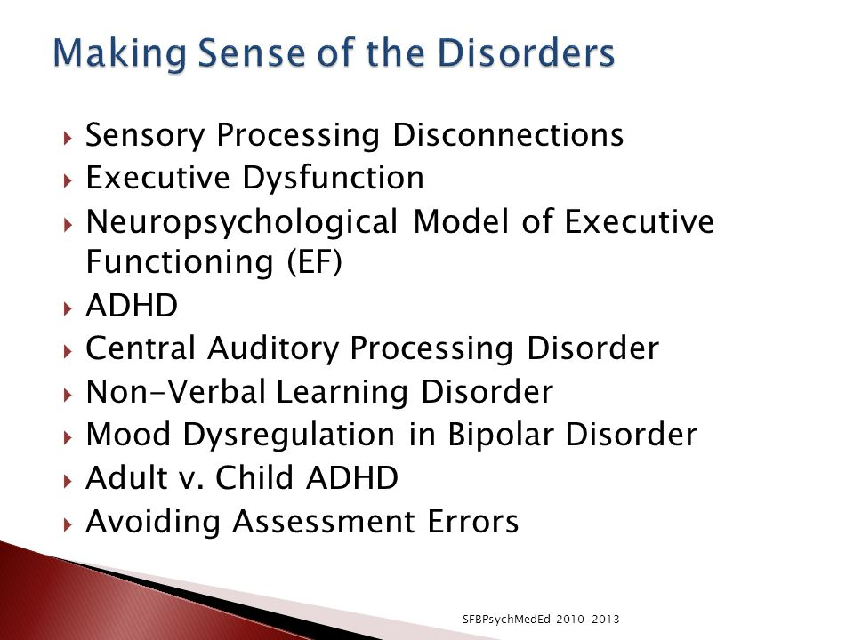  Sensory Processing Disconnections  Executive Dysfunction  Neuropsychological Model of Executive Functioning (EF)  ADHD  Central Auditory Processing Disorder  Non-Verbal Learning Disorder  Mood Dysregulation in Bipolar Disorder  Adult v.