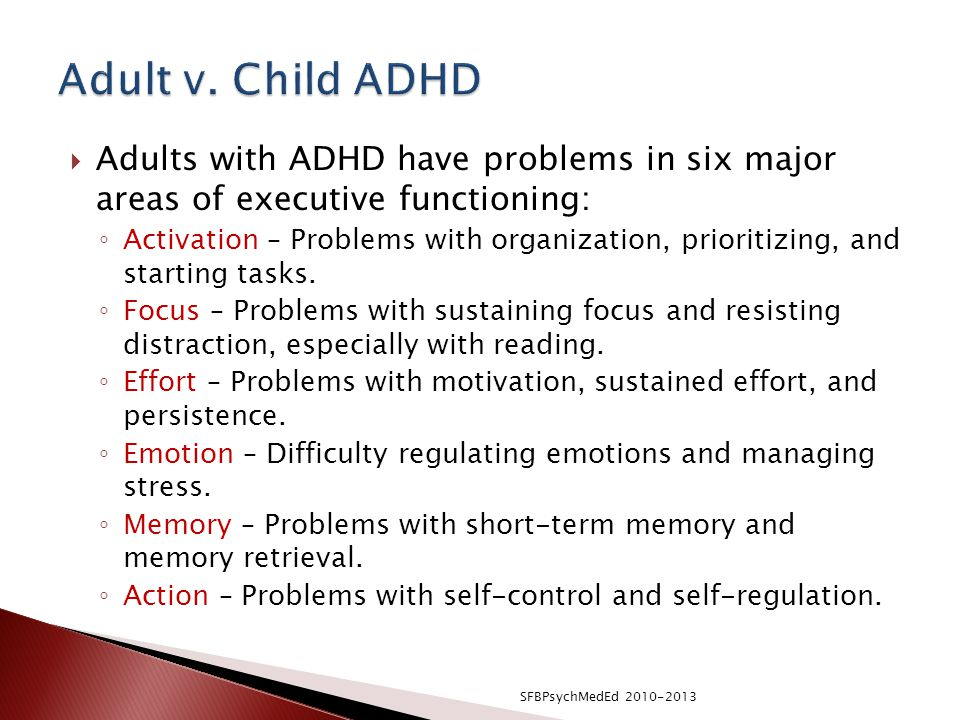  Adults with ADHD have problems in six major areas of executive functioning: ◦ Activation – Problems with organization, prioritizing, and starting tasks.