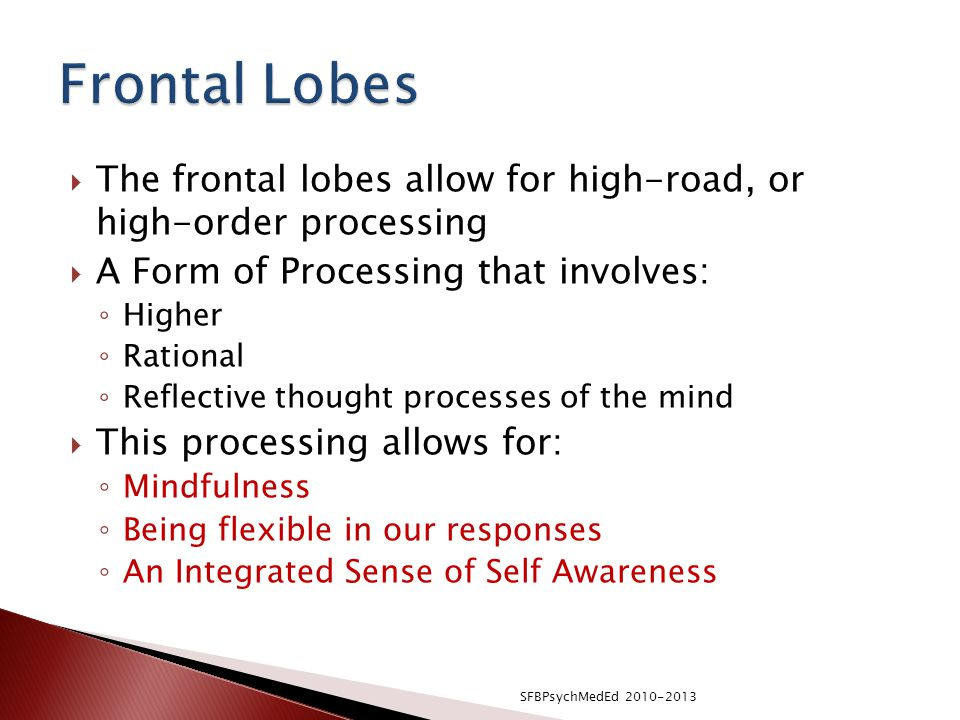  The frontal lobes allow for high-road, or high-order processing  A Form of Processing that involves: ◦ Higher ◦ Rational ◦ Reflective thought processes of the mind  This processing allows for: ◦ Mindfulness ◦ Being flexible in our responses ◦ An Integrated Sense of Self Awareness SFBPsychMedEd 2010-2013