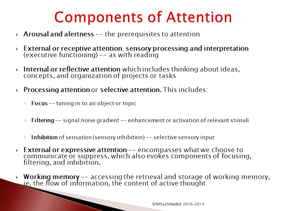  Arousal and alertness -- the prerequisites to attention  External or receptive attention: sensory processing and interpretation (executive functioning) -- as with reading  Internal or reflective attention which includes thinking about ideas, concepts, and organization of projects or tasks  Processing attention or selective attention.