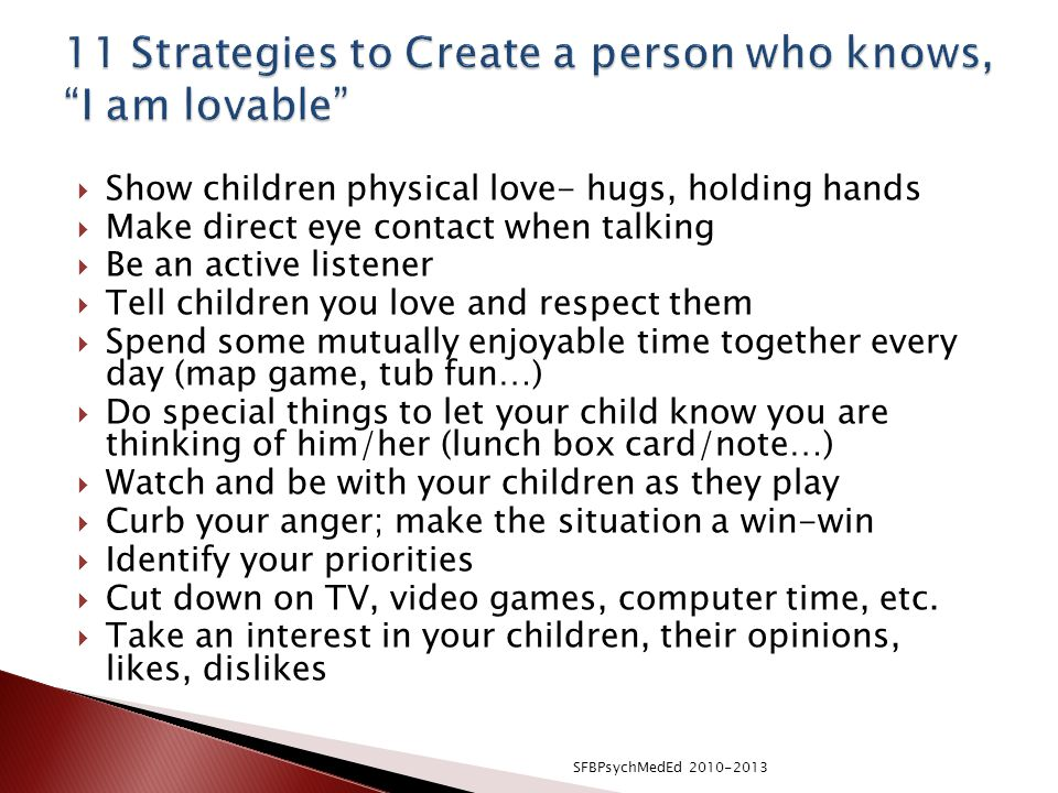  Show children physical love- hugs, holding hands  Make direct eye contact when talking  Be an active listener  Tell children you love and respect them  Spend some mutually enjoyable time together every day (map game, tub fun…)  Do special things to let your child know you are thinking of him/her (lunch box card/note…)  Watch and be with your children as they play  Curb your anger; make the situation a win-win  Identify your priorities  Cut down on TV, video games, computer time, etc.