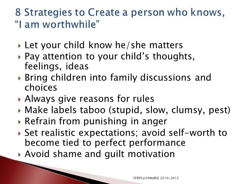  Let your child know he/she matters  Pay attention to your child's thoughts, feelings, ideas  Bring children into family discussions and choices  Always give reasons for rules  Make labels taboo (stupid, slow, clumsy, pest)  Refrain from punishing in anger  Set realistic expectations; avoid self-worth to become tied to perfect performance  Avoid shame and guilt motivation SFBPsychMedEd 2010-2013