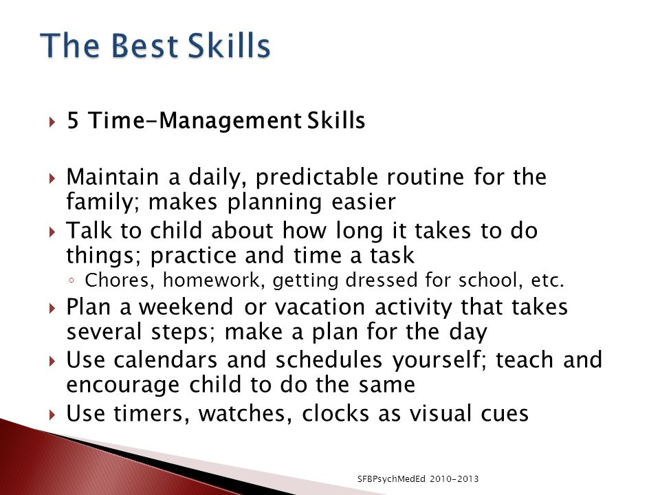  5 Time-Management Skills  Maintain a daily, predictable routine for the family; makes planning easier  Talk to child about how long it takes to do things; practice and time a task ◦ Chores, homework, getting dressed for school, etc.