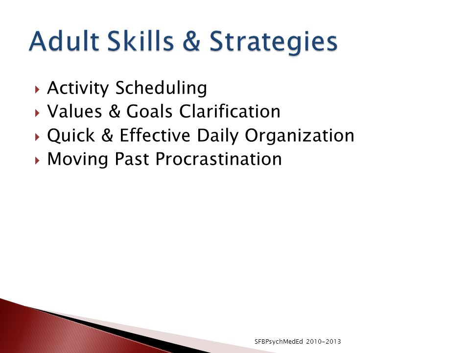  Activity Scheduling  Values & Goals Clarification  Quick & Effective Daily Organization  Moving Past Procrastination SFBPsychMedEd 2010-2013