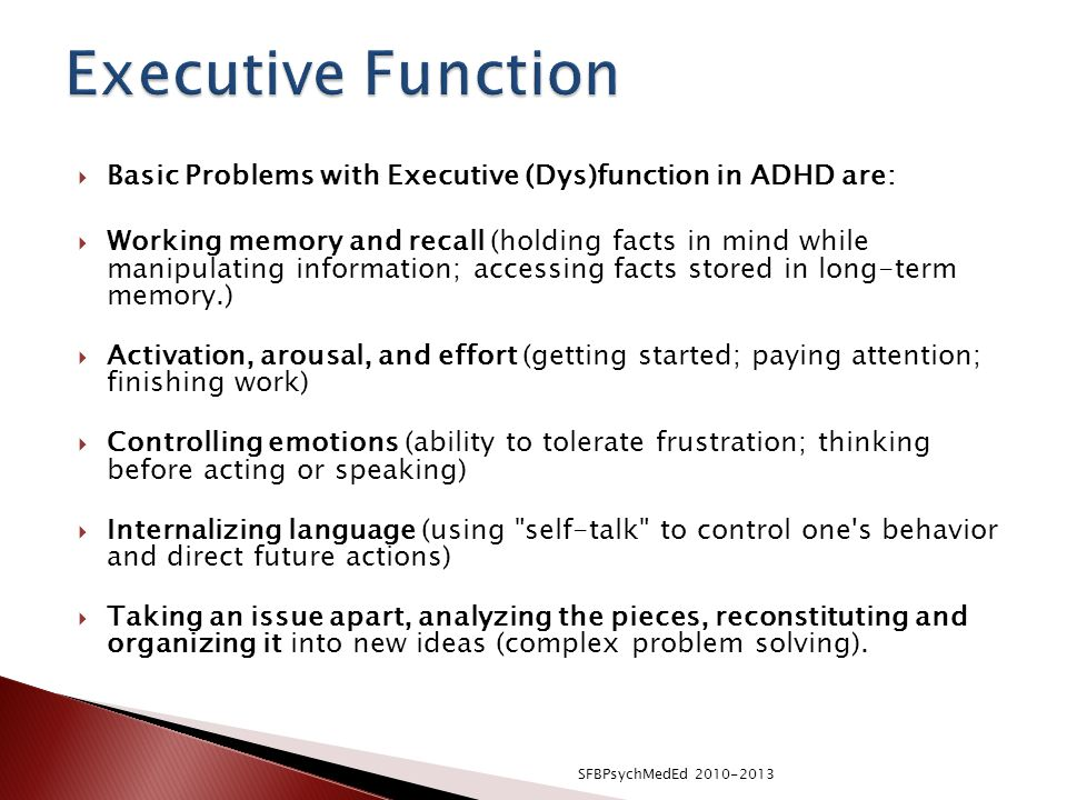  Basic Problems with Executive (Dys)function in ADHD are:  Working memory and recall (holding facts in mind while manipulating information; accessing facts stored in long-term memory.)  Activation, arousal, and effort (getting started; paying attention; finishing work)  Controlling emotions (ability to tolerate frustration; thinking before acting or speaking)  Internalizing language (using self-talk to control one s behavior and direct future actions)  Taking an issue apart, analyzing the pieces, reconstituting and organizing it into new ideas (complex problem solving).